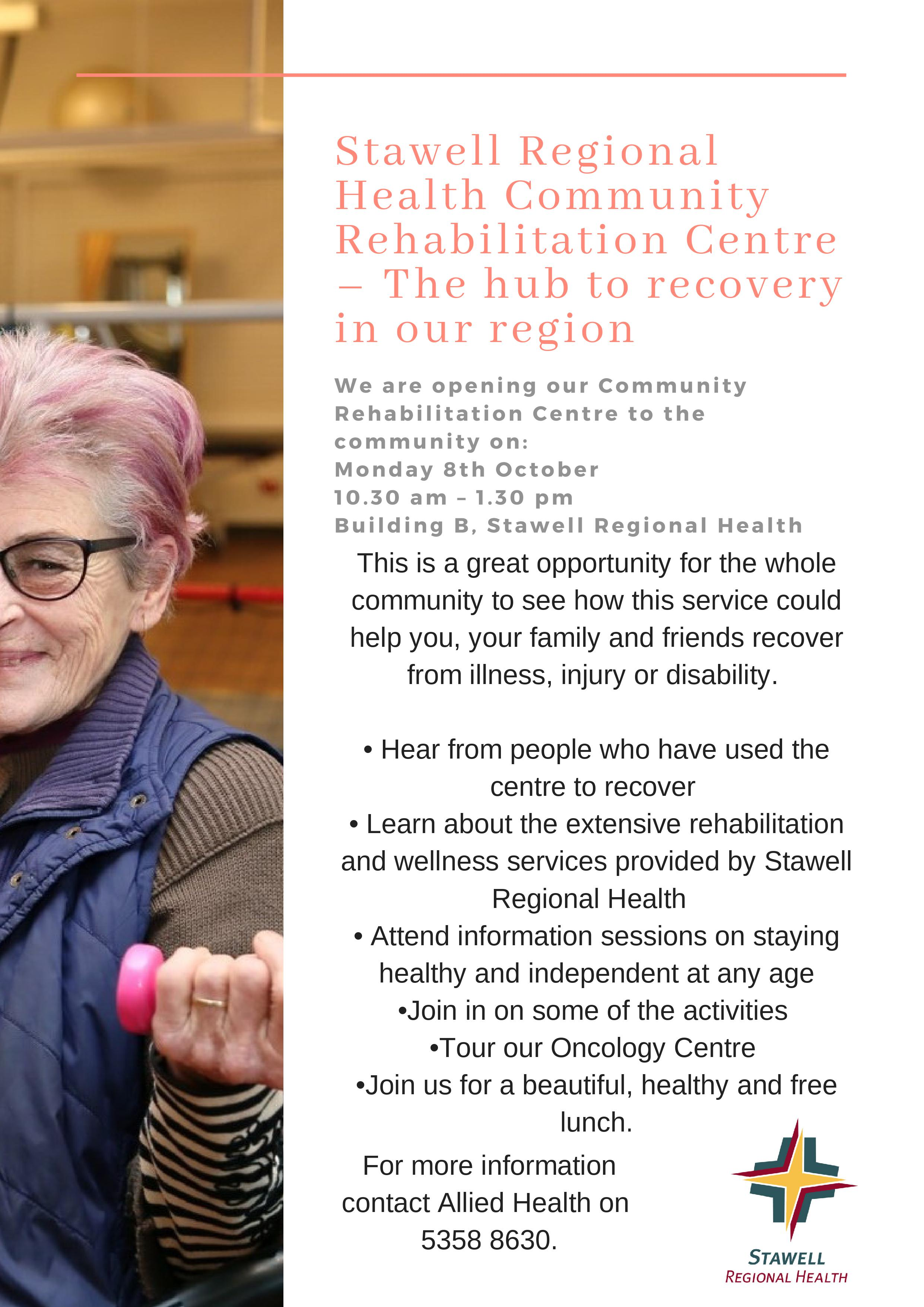 Stawell Regional Health Community Rehabilitation Centre – The hub to recovery in our region We are opening our Communi ty Rehabi l i tat ion Cent re to the communi ty on: Monday 8th October 10. 30 am – 1 . 30 pm Bui lding B, Stawel l Regional Heal th This is a great opportunity for the whole community to see how this service could help you, your family and friends recover from illness, injury or disability. • Hear from people who have used the centre to recover • Learn about the extensive rehabilitation and wellness services provided by Stawell Regional Health • Attend information sessions on staying healthy and independent at any age •Join in on some of the activities •Tour our Oncology Centre •Join us for a beautiful, healthy and free lunch. For more informatio n contact Allied Health on 5358 8630.